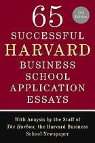 65 successful Harvard Business School application essays / with analysis by the staff of The Harbus, the Harvard Business School newspaper.