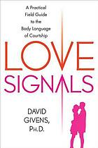 Love signals : a practical field guide to the body language of courtship