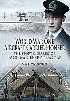 World War One aircraft carrier pioneer : the story and diaries of Captain JM McCleery RNAS-RAF