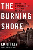 The burning shore : how Hitler's U-boats brought World War II to America