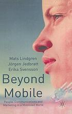 Beyond mobile : people, communications and marketing in a mobilized world