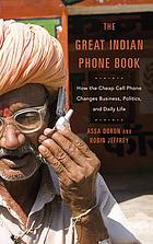 The great Indian phone book : how the cheap cell phone changes business, politics, and daily life