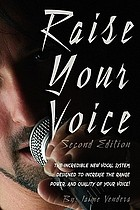 Raise your voice : the incredible new vocal system designed to increase the range, power, and quality of your voice