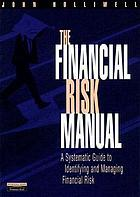 The financial risk manual : a systematic guide to identifying and managing financial risk