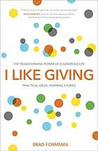 I like giving : the transforming power of a generous life : practical ideas, inspiring stories