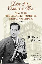 Last stop, Carnegie Hall : New York Philharmonic trumpeter William Vacchiano