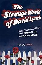 The strange world of David Lynch : transcendental irony from Eraserhead to Mulholland Dr.