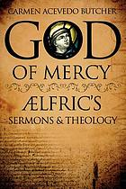 God of mercy : Ælfric's sermons and theology