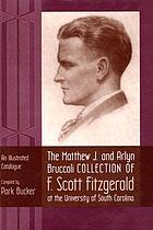 The Matthew J. and Arlyn Bruccoli Collection of F. Scott Fitzgerald at the University of South Carolina : an illustrated catalogue