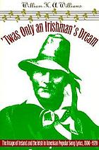 'Twas only an Irishman's dream : the image of Ireland and the Irish in American popular song lyrics, 1800-1920