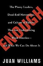 Enough : the phony leaders, dead-end movements, and culture of failure that are undermining Black America-- and what we can do about it