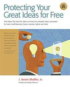 Protect your great ideas for free! : free steps for protecting the valuable ideas generated by every business owner, entreprenuer, inventor, author, and artist