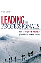 Leading the professionals : how to inspire & motivate professional service teams