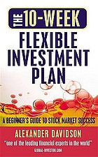 The 10-week flexible investment plan : a beginner's guide to stock market success