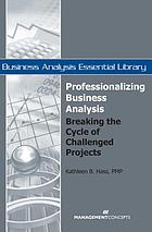Professionalizing business analysis : breaking the cycle of challenged projects
