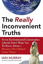 The really inconvenient truths : seven environmental catastrophes liberals don't want you to know about because they helped cause them