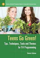 Teens go green! : tips, techniques, tools, and themes for YA programming