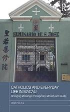 Catholics and Everyday Life in Macau : Changing Meanings of Religiosity, Morality and Civility.