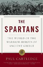 The Spartans : the world of the warrior-heroes of ancient Greece, from utopia to crisis and collapse