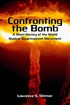 Confronting the bomb : a short history of the world nuclear disarmament movement