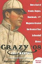 Crazy '08 : how a cast of cranks, rogues, boneheads, and magnates created the greatest year in baseball history