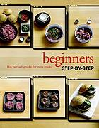 Beginner's step-by-step : the perfect guide for new cooks