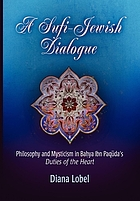 A Sufi-Jewish dialogue : philosophy and mysticism in Baḥya Ibn Paqūda's Duties of the heart