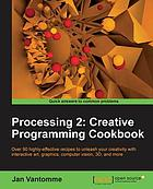 Processing 2 : creative programming cookbook : over 90 highly-effective recipes to unleash your creativity with interactive art, graphics, computer vision, 3D, and more