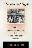 Daughters of light : Quaker women preaching and prophesying in the colonies and abroad, 1700-1775