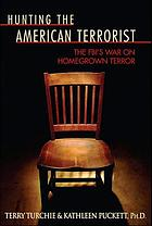 Hunting the American terrorist : the FBI's war on homegrown terror
