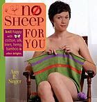 No sheep for you : knit happy with cotton, silk, linen, hemp, bamboo & other delights