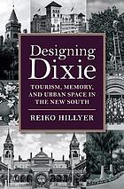 Designing Dixie : tourism, memory, and urban space in the new South