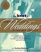 The Knot's complete guide to weddings in the real world : the ultimate source of ideas, advice, and relief for the bride and groom and those who love them