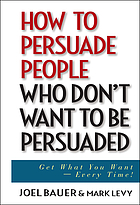 How to persuade people who don't want to be persuaded : get what you want-every time!