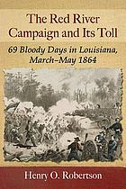 The Red River Campaign and its toll : 69 bloody days in Louisiana, March-May 1864