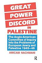 Great power discord in Palestine : the Anglo-American committee of inquiry into the problems of European Jewry and Palestine, 1945-1946