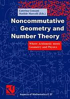 Noncommutative geometry and number theory : where arithmetic meets geometry and physics ; a publication of the Max Planck Institute for Mathematics, Bonn