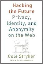 Hacking the future : privacy, identity, and anonymity on the Web