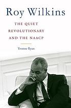 Roy Wilkins : the quiet revolutionary and the NAACP