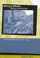 Being Catholic, being American : the Notre Dame story, 1842-1934