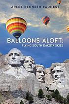Balloons aloft : flying South Dakota skies / by Arley Kenneth Fadness.