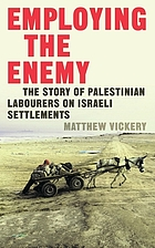 Employing the Enemy : The Story of Palestinian Labourers on Israeli Settlements
