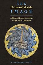 The untranslatable image : a mestizo history of the arts in New Spain