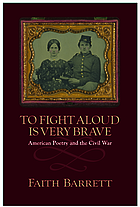 To fight aloud is very brave : American poetry and the Civil War