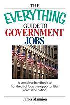The everything guide to government jobs : a complete handbook to hundreds of lucrative opportunities across the nation