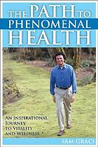 The path to phenomenal health : an inspirational journey to vitality and wellness