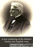 A new rendering of the Hebrew Psalms into English verse : with notes, critical, historical and biographical, including an historical sketch of the French, English and Scotch metrical versions
