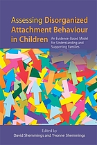 Assessing disorganized attachment behaviour in children : an evidence-based model for understanding and supporting families