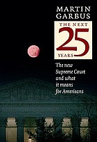 The next 25 years : the new Supreme Court and what it means for Americans