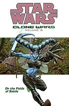 Star wars : Clone Wars. Volume 6, On the fields of battle